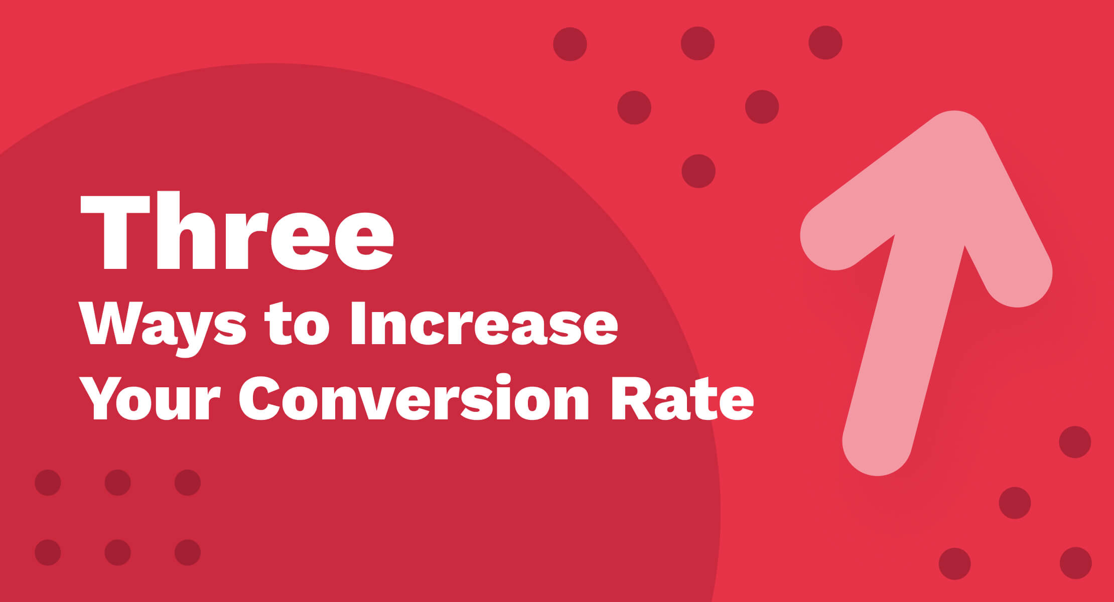 Three Ways to Increase Your Conversion Rate