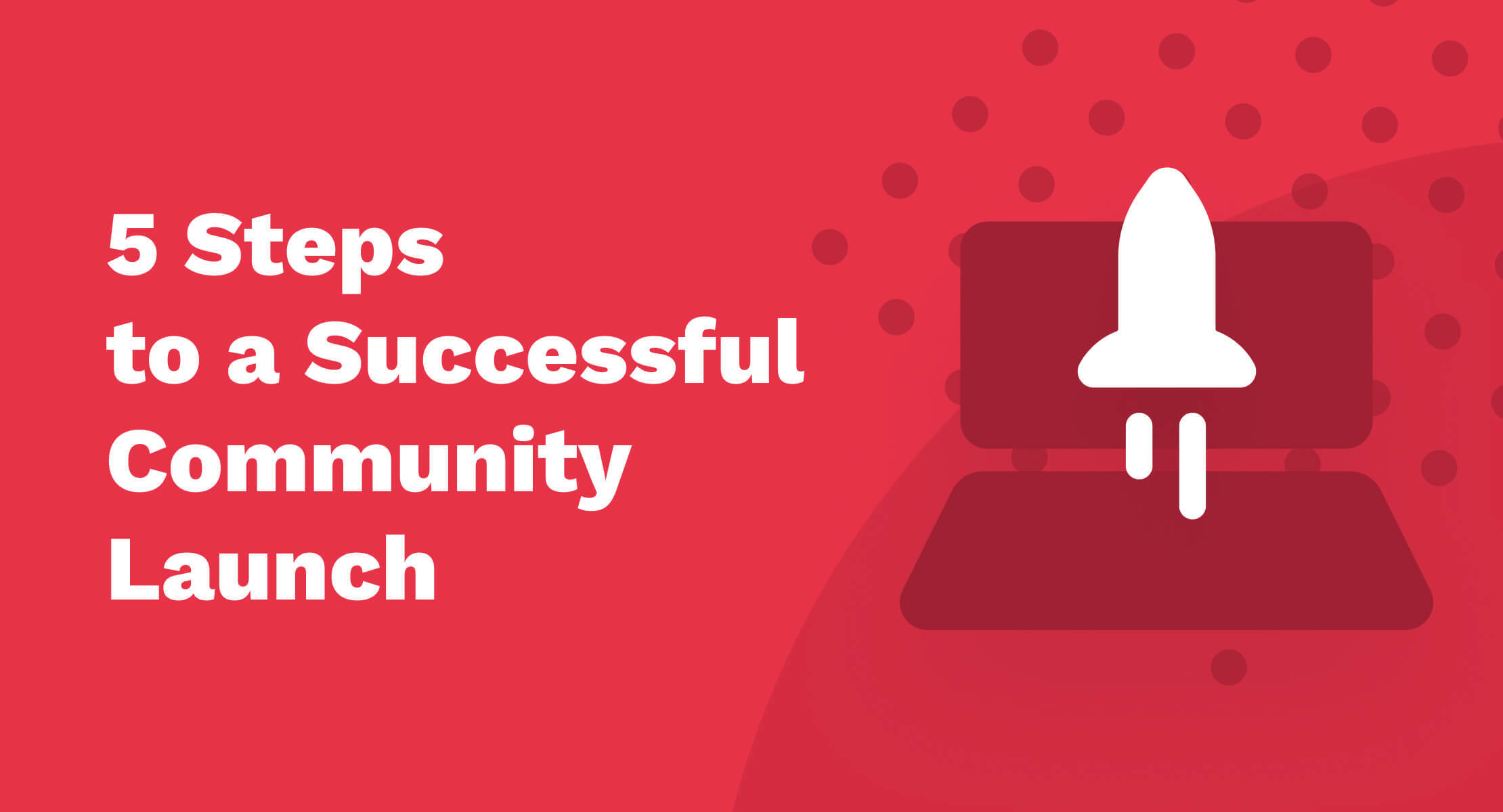 5 Steps To a Successful Community Launch
